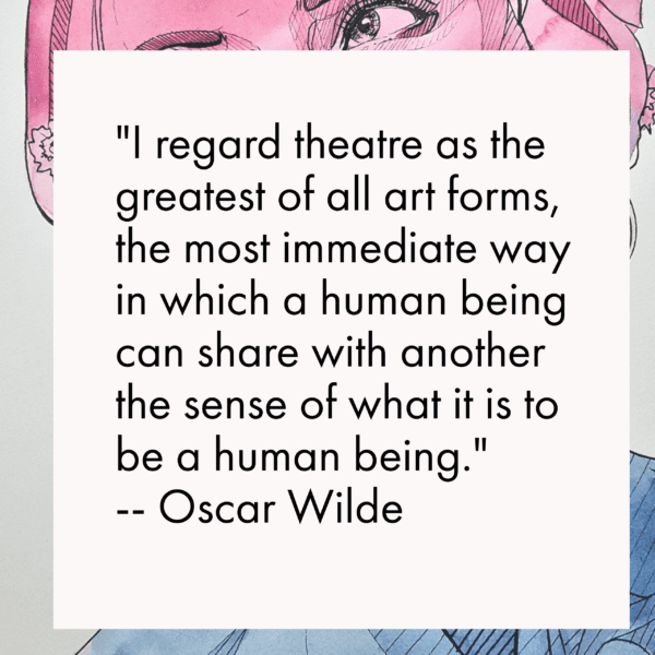 I regard theatre as the greatest of all art forms, the most immediate way in which a human being can share with another the sense of what it is to be a human being. -- Oscar Wilde